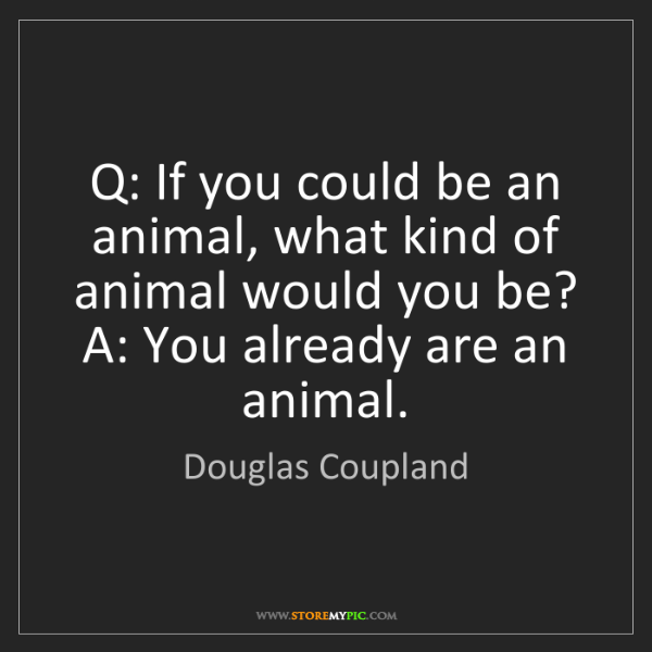 Douglas Coupland: Q: If you could be an animal, what kind of animal would...