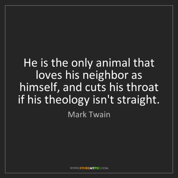 Mark Twain: He is the only animal that loves his neighbor as himself,...