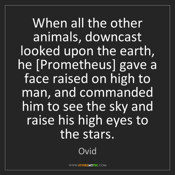 Ovid: When all the other animals, downcast looked upon the...