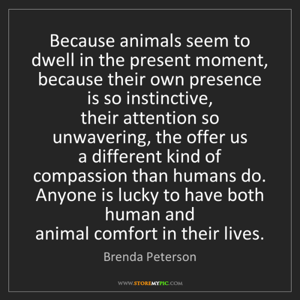 Brenda Peterson: Because animals seem to dwell in the present moment,...