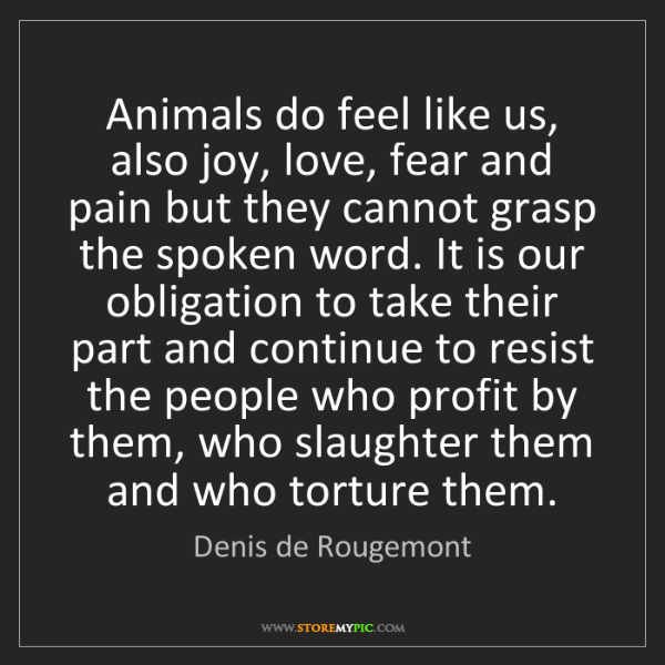 Denis de Rougemont: Animals do feel like us, also joy, love, fear and pain...