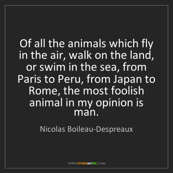 Nicolas Boileau-Despreaux: Of all the animals which fly in the air, walk on the...