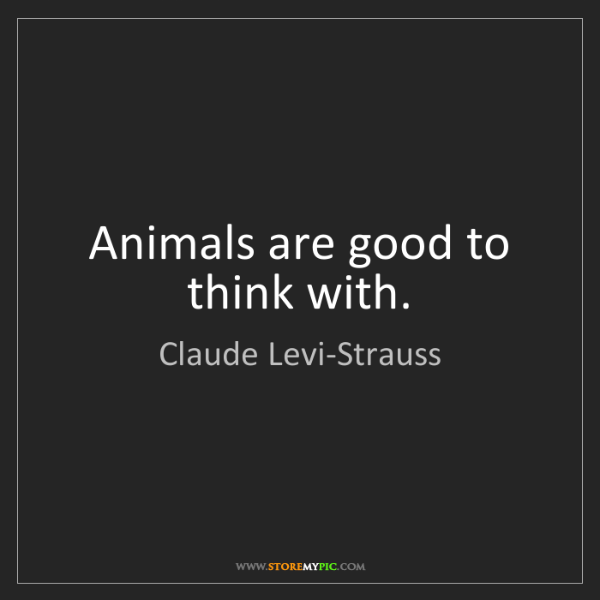 Claude Levi-Strauss: Animals are good to think with.