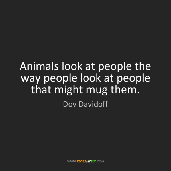 Dov Davidoff: Animals look at people the way people look at people...
