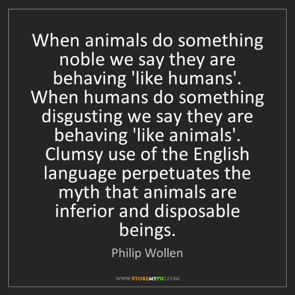 Philip Wollen: When animals do something noble we say they are behaving...