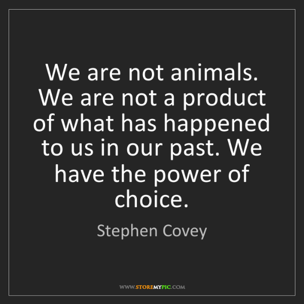Stephen Covey: We are not animals. We are not a product of what has...