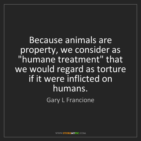 "Gary L Francione: Because animals are property, we consider as ""humane..."
