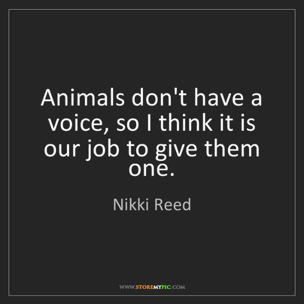 Nikki Reed: Animals don't have a voice, so I think it is our job...