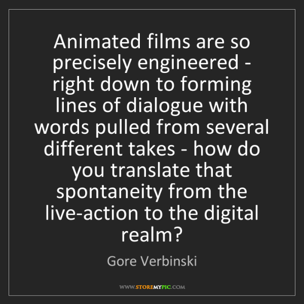 Gore Verbinski: Animated films are so precisely engineered - right down...