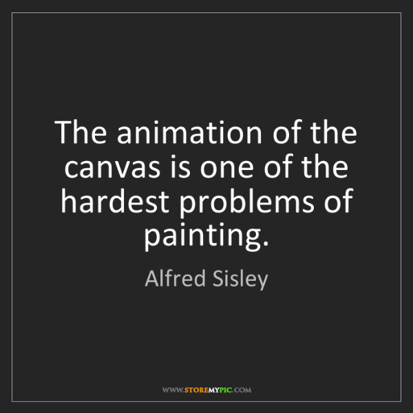 Alfred Sisley: The animation of the canvas is one of the hardest problems...