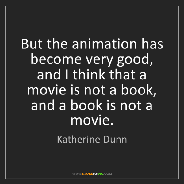 Katherine Dunn: But the animation has become very good, and I think that...
