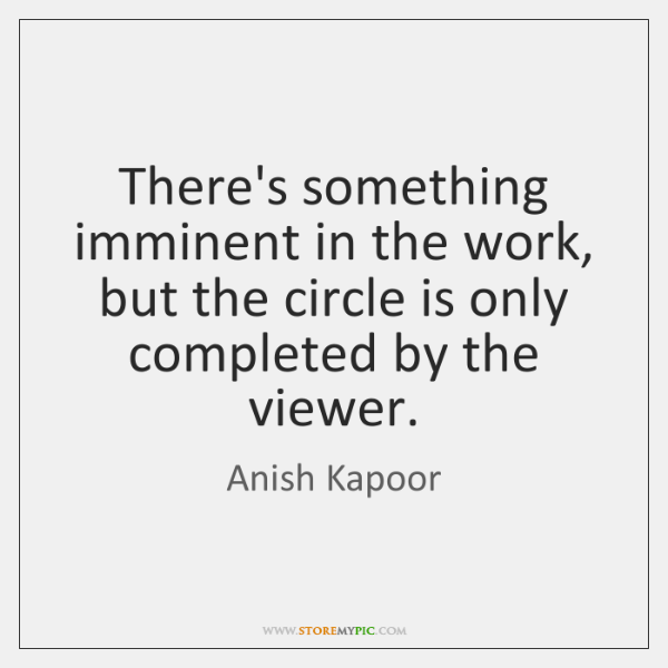 There's something imminent in the work, but the circle is only completed ...