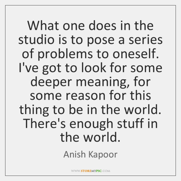 What one does in the studio is to pose a series of ...