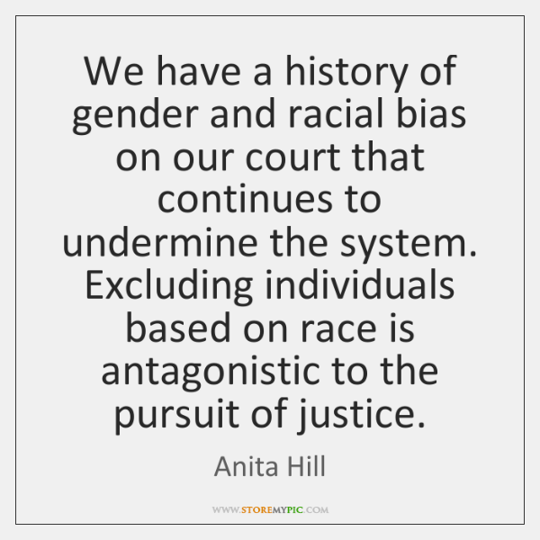 We have a history of gender and racial bias on our court ...