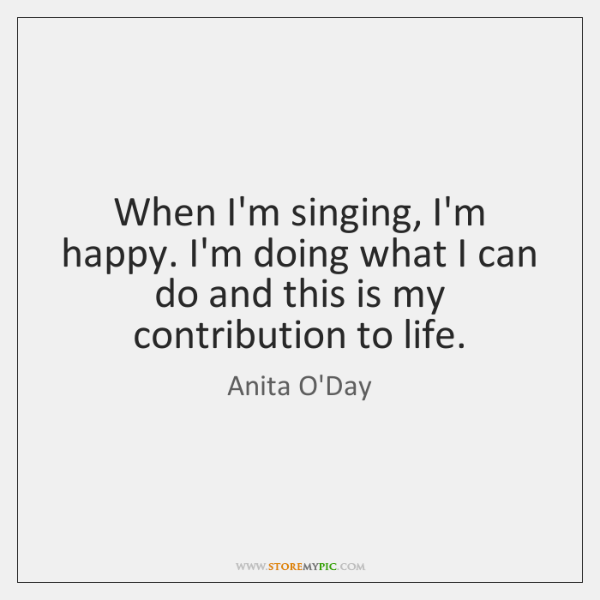 When I'm singing, I'm happy. I'm doing what I can do and ...