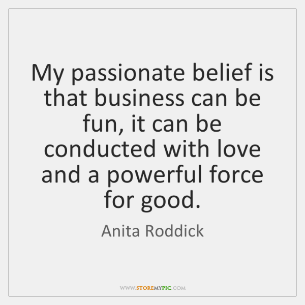 My passionate belief is that business can be fun, it can be ...