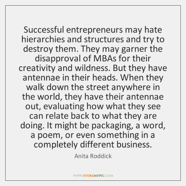 Successful entrepreneurs may hate hierarchies and structures and try to destroy them. ...