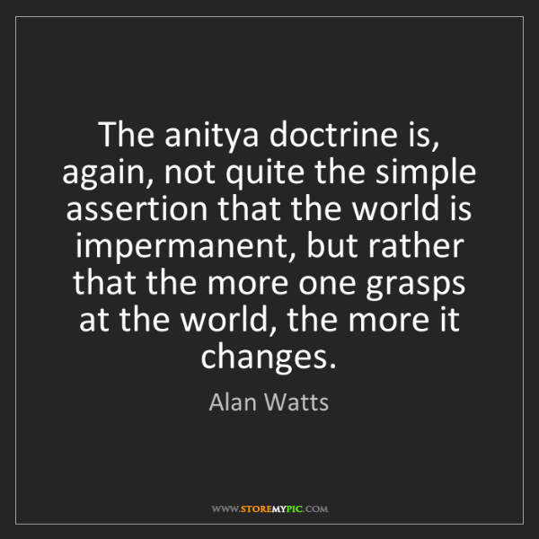 Alan Watts: The anitya doctrine is, again, not quite the simple assertion...