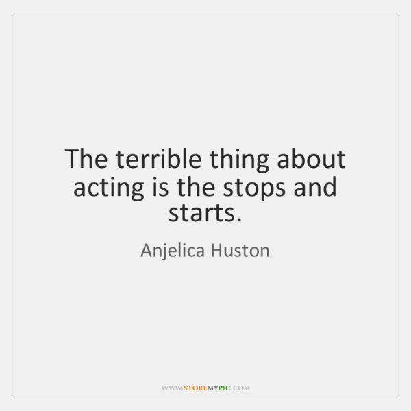 The terrible thing about acting is the stops and starts.
