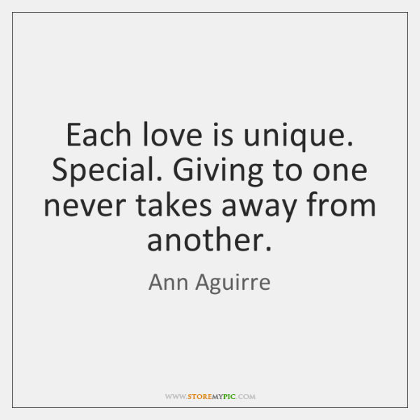 Each love is unique. Special. Giving to one never takes away from ...
