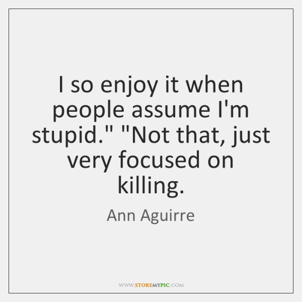 """I so enjoy it when people assume I'm stupid."""" """"Not that, just ..."""