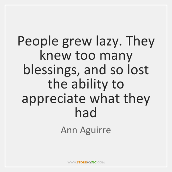 People grew lazy. They knew too many blessings, and so lost the ...