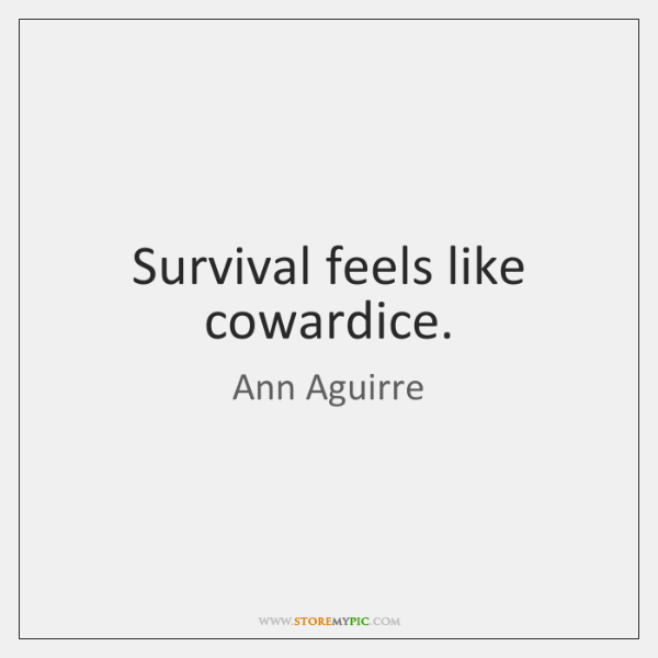 Survival feels like cowardice.