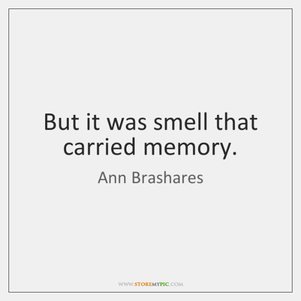 But it was smell that carried memory.