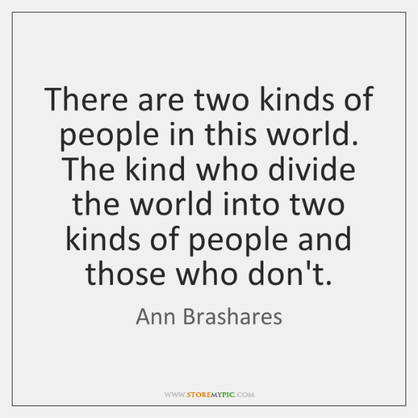 There are two kinds of people in this world. The kind who ...