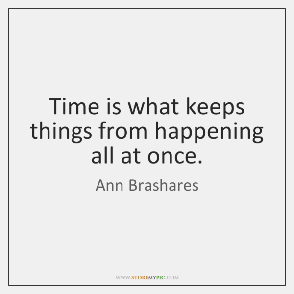 Time is what keeps things from happening all at once.