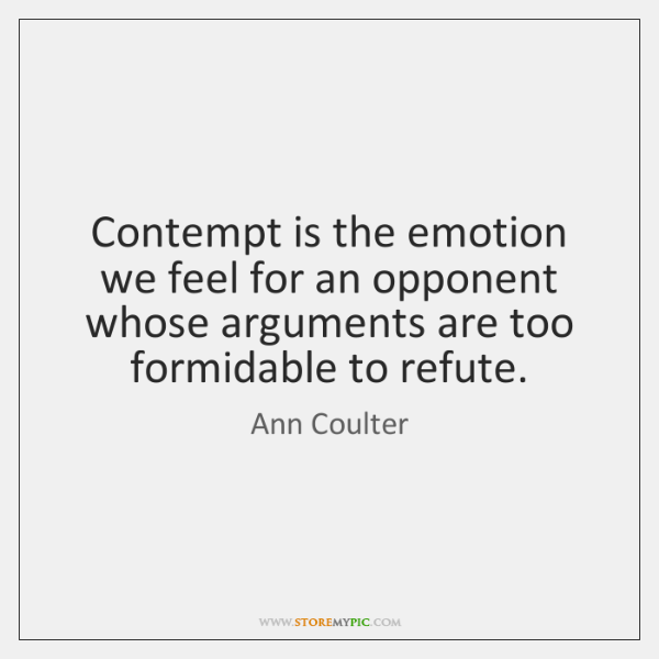 Contempt is the emotion we feel for an opponent whose arguments are ...