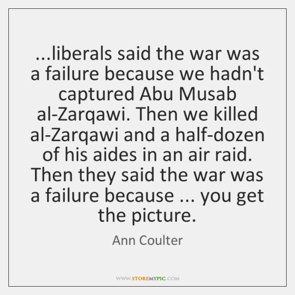 ...liberals said the war was a failure because we hadn't captured Abu ...