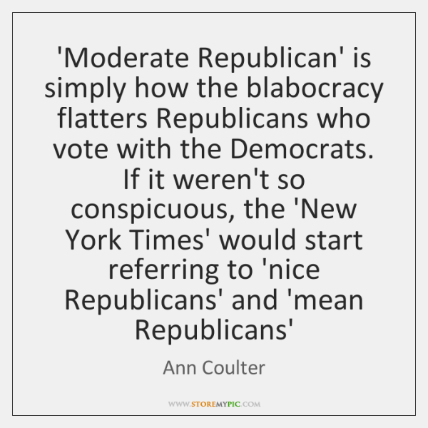 'Moderate Republican' is simply how the blabocracy flatters Republicans who vote with ...