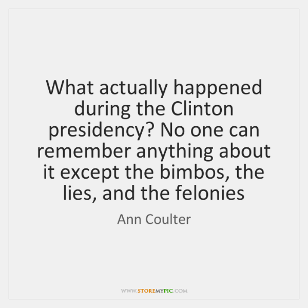 What actually happened during the Clinton presidency? No one can remember anything ...