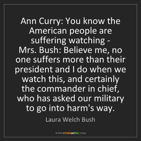 Laura Welch Bush: Ann Curry: You know the American people are suffering...