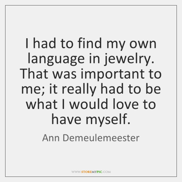 I had to find my own language in jewelry. That was important ...