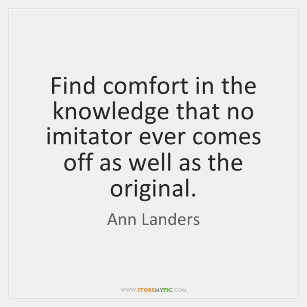 Find comfort in the knowledge that no imitator ever comes off as ...