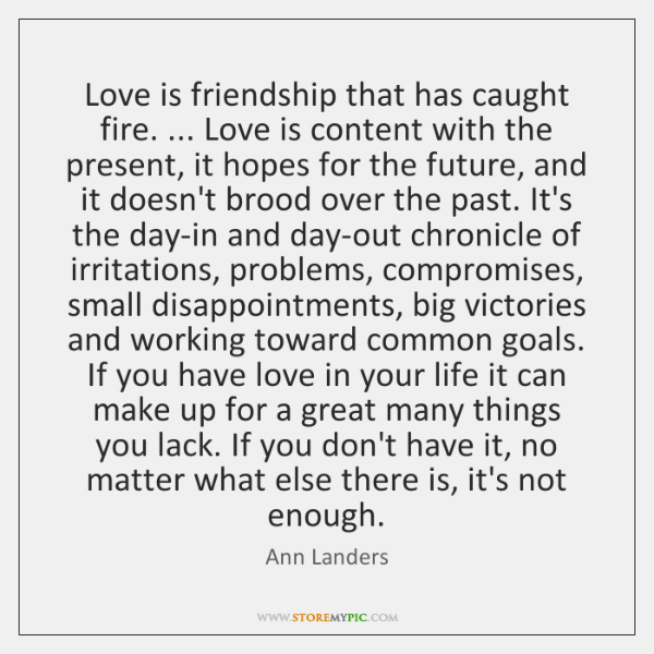 Love is friendship that has caught fire. ... Love is content with the ...