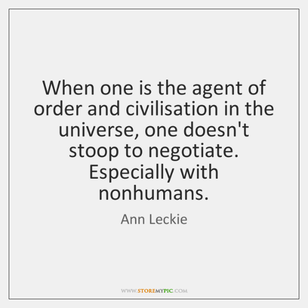 When one is the agent of order and civilisation in the universe, ...