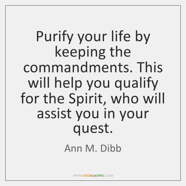 Purify your life by keeping the commandments. This will help you qualify ...