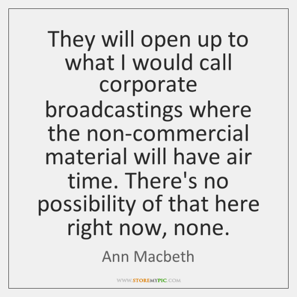 They will open up to what I would call corporate broadcastings where ...