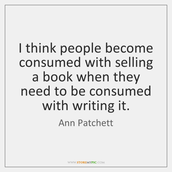 I think people become consumed with selling a book when they need ...