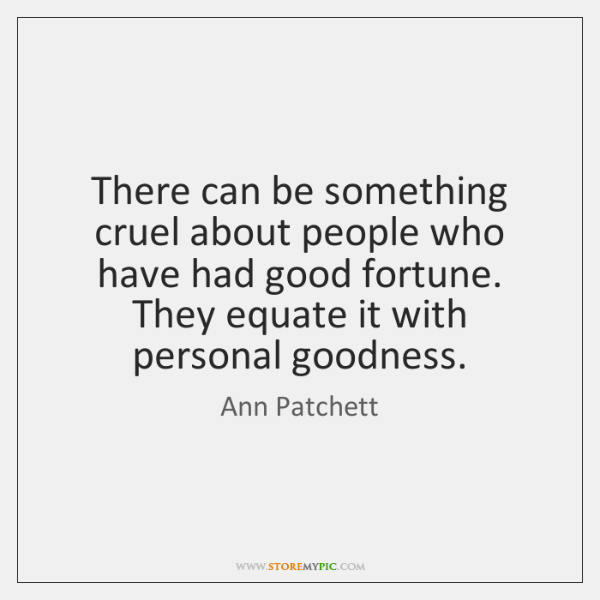 There can be something cruel about people who have had good fortune. ...