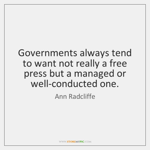 Governments always tend to want not really a free press but a ...
