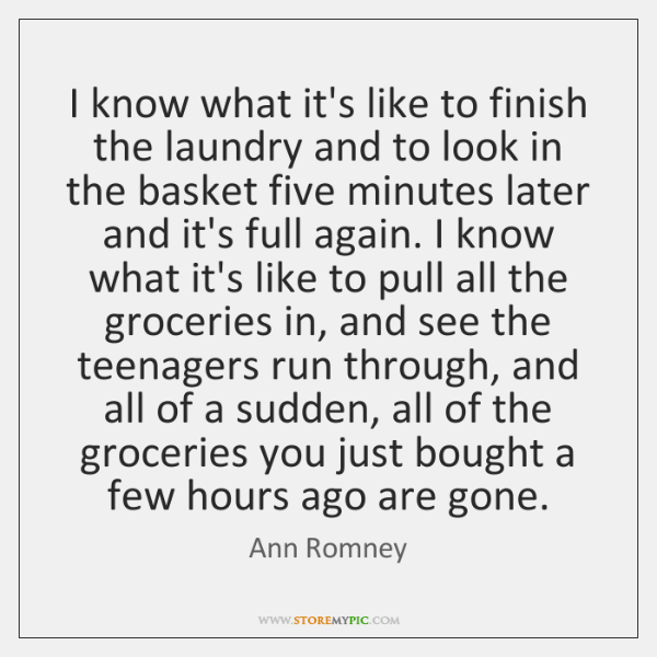 I know what it's like to finish the laundry and to look ...