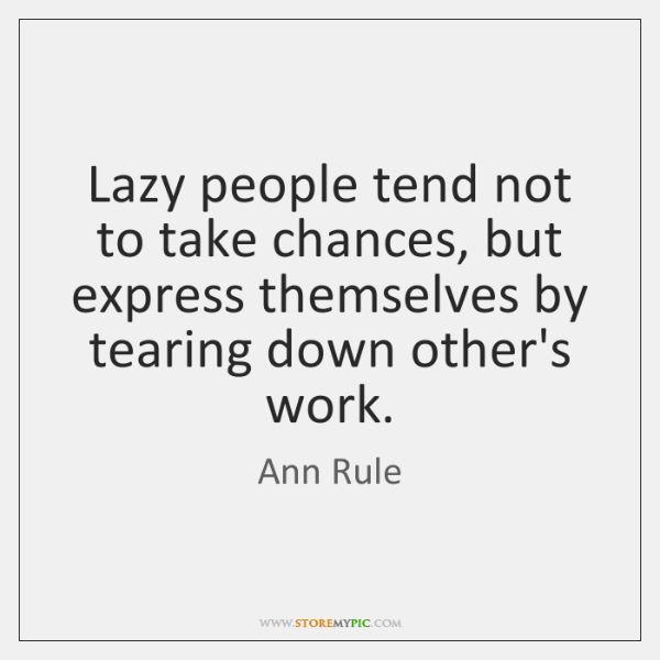 Lazy people tend not to take chances, but express themselves by tearing ...