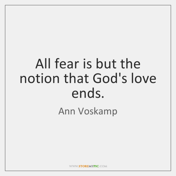 All fear is but the notion that God's love ends.