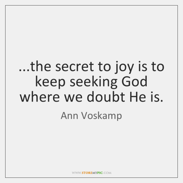 ...the secret to joy is to keep seeking God where we doubt ...