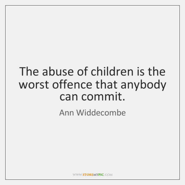 The abuse of children is the worst offence that anybody can commit.