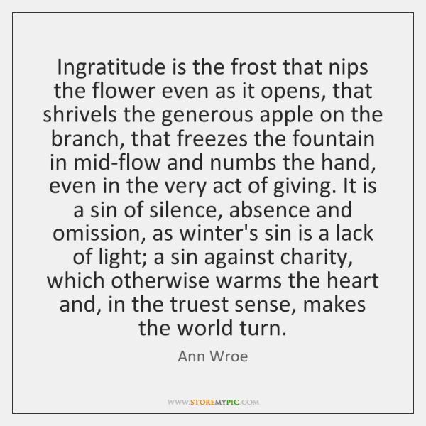 Ingratitude is the frost that nips the flower even as it opens, ...